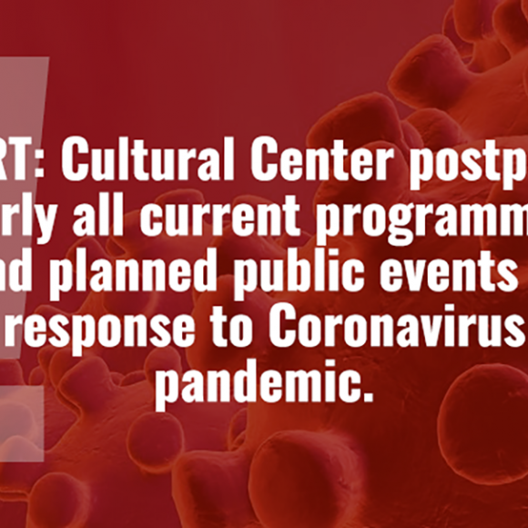 ALERT: Cultural Center postpones nearly all current programming and planned public events in responseto Coronavirus pandemic